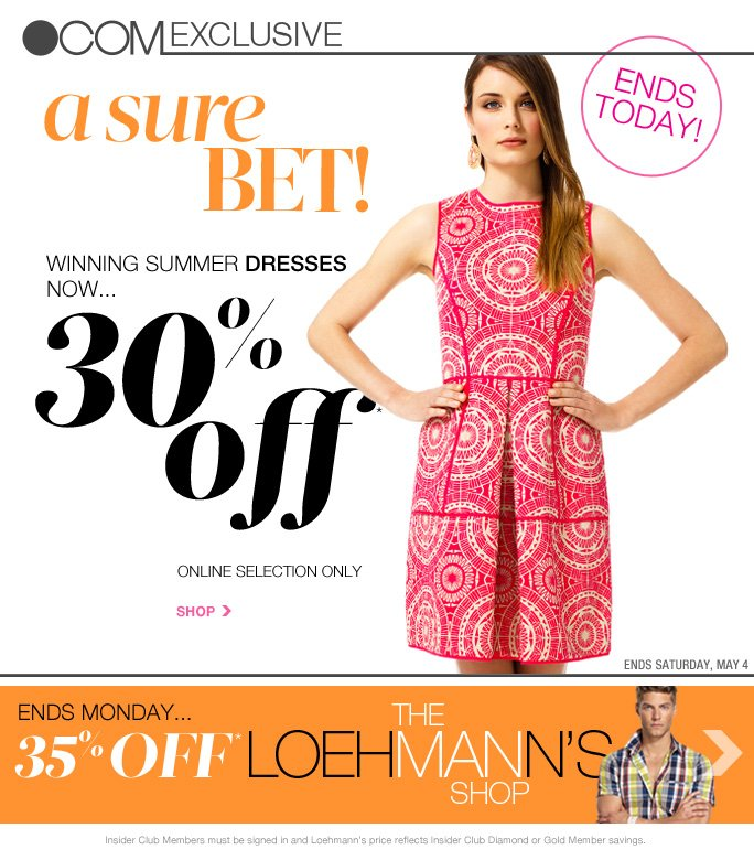 always free shipping  on all orders over $1OO* CELEBRATE MOM! 2-Day shipping for 7.99! Order by 5/8 at 12pm ET   . Com exclusive  A sure bet!  Ends today!  Winning summer dresses now… 30% off* Online selection only  Shop   Ends Saturday, may 4  Ends Monday… 35% off*  The loehmann's shop  Insider Club Members must be signed in and Loehmann's price reflects Insider Club Diamond or Gold Member savings.  *30% OFF summer dresses PROMOTIONAL OFFER IS VALID thru May 5, 2013 until 2:59am et online only. 35% OFF men's PROMOTIONAL OFFER IS VALID now thru May 7, 2013 until 2:59am et online only. Free shipping offer applies on orders of $100 or more, prior to sales tax and after any applicable discounts, only for standard shipping to one single address in the Continental US per order. 2-day ground shopping offer is valid from 5/3/12 until 5/8/13 at 12PM ET online only for 2-day shipping to one single  address in the Continental US per order. Loehmann's price reflects 30% off summer dresses and 35% off men's promotional discounts. Offers not valid in store or on clearance and previous purchases. Cannot be used in conjunction with employee discount, any other coupon or promotion. Discount may not be applied towards taxes, shipping & handling. Featured items subject to availability. Quantities are limited and exclusions may apply. Please see loehmanns.com for details. Void in states where  prohibited by law, no cash value except where prohibited, then the cash value is 1/100. Returns and exchanges are subject to Returns/Exchange Policy Guidelines. 2013  †Standard text message & data charges apply. Text STOP to opt out or HELP for help. For the terms and conditions of the Loehmann's text message program, please visit http://pgminf.com/loehmanns.html or call 1-877-471-4885 for more information.