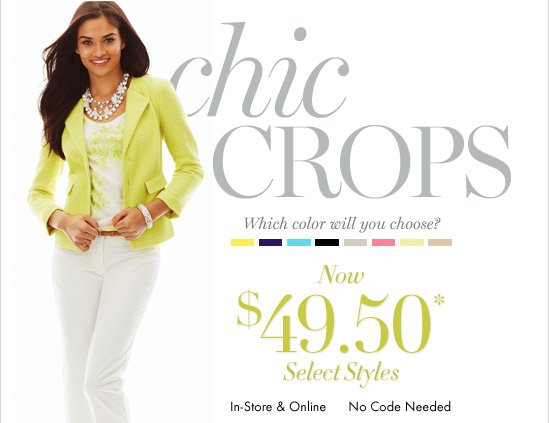 Chic Crops Which color will you choose?Now $49.50*Select StylesIn-Store & OnlineNo Code Needed