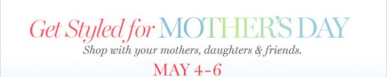 Get Styled for Mother's DayShop with your mothers, daughters & friends May 4-6