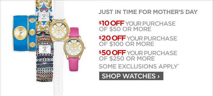 JUST IN TIME FOR MOTHER'S DAY           	$10 OFF YOUR PURCHASE OF $50 OR MORE           	$20 OFF YOUR PURCHASE OF $100 OR MORE           	$50 OFF YOUR PURCHASE OF $250 OR MORE           	SOME EXCLUSIONS APPLY*           	SHOP WATCHES ›