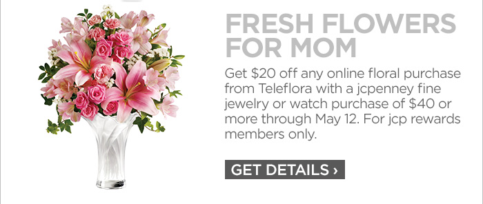 FRESH FLOWERS FOR MOM           	Get $20 off any online floral purchase from Teleflora with a jcpenney fine jewelry or watch purchase of $40 or more through May 12. For jcp rewards members only.           	GET DETAILS›