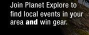 JOIN PLANET EXPLORE TO FIND LOCAL EVENTS IN YOUR AREA AND WIN GEAR.