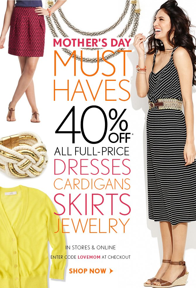 MOTHER'S DAY MUST HAVES 40% OFF* ALL FULL-PRICE DRESSES CARDIGANS SKIRTS JEWELRY  IN STORES & ONLINE  ENTER CODE LOVEMOM AT CHECKOUT
