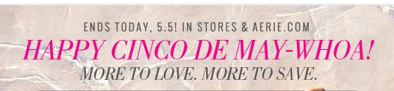 Ends Today, 5.5! In Stores & Aerie.com | Happy Cinco De May-Whoa! | More To Love. More To Save.