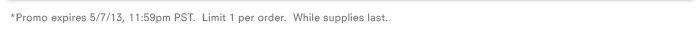 *Promo expires 5/7/13, 11:59pm PST. Limit 1 per order. While supplies last.
