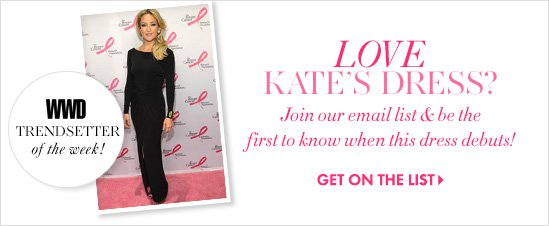 LOVE KATE'S DRESS?  WWD TRENDSETTER of the week! Join our email list & be the first to know when  this dress debuts!  GET ON THE LIST