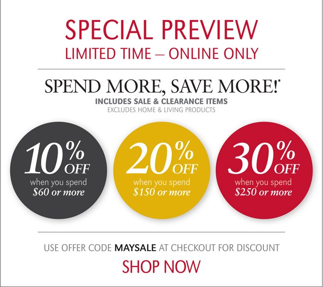 SPECIAL PREVIEW | LIMITED TIME - ONLINE ONLY | 10% OFF WHEN YOU SPEND $60 OR MORE | 20% WHEN YOU SPEND $150 OR MORE | 30% WHEN YOU SPEND $250 OR MORE | SPEND MORE, SAVE MORE! INCLUDES SALE & CLEARANCE ITEMS | EXCLUDES HOME & LIVING PRODUCTS | USE OFFER CODE MAYSALE AT CHECKOUT FOR DISCOUNT | SHOP NOW