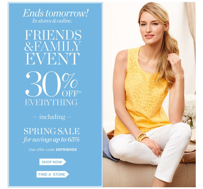 Ends tomorrow! In stores and online. Family and Friends event. 30% off everything including spring sale for savings up to 65%. Use offer code 30FRIENDS. Shop now. Find a store.