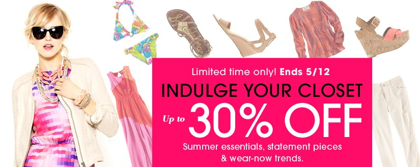 Limited time only! Ends 5/12. INDULGE YOUR CLOSET. Up to 30% OFF