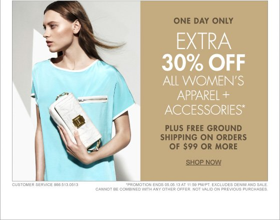 ONE DAY ONLY EXTRA 30% OFF ALL WOMEN'S APPAREL + ACCESSORIE* PLUS FREE GROUND SHIPPING ON ORDERS OF $99 OR MORE SHOP NOW