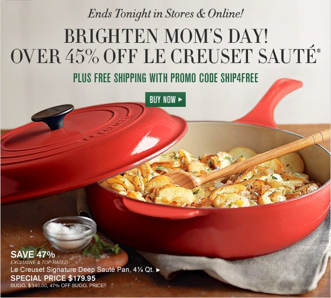 Ends Tonight in Stores & Online! - BRIGHTEN MOM'S DAY! OVER 45% OFF LE CREUSET SAUTÉ* - PLUS FREE SHIPPING WITH PROMO CODE SHIP4FREE - SPECIAL PRICE $179.95 - BUY NOW