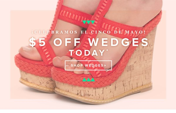 $5 Off Wedges for Cinco de Mayo*!  Shop Wedges