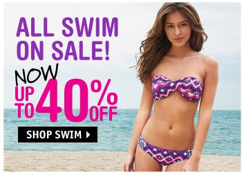 ALL SWIM ON SALE NOW UP TO 40%  OFF