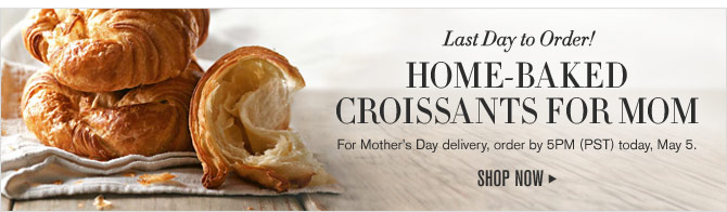 Last Day to Order! HOME-BAKED CROISSANTS FOR MOM - For Mother's Day delivery, order by 5PM (PST) today, May 5. - SHOP NOW