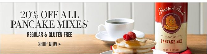 20% OFF All PANCAKE MIXES* - Regular & Gluten Free - SHOP NOW