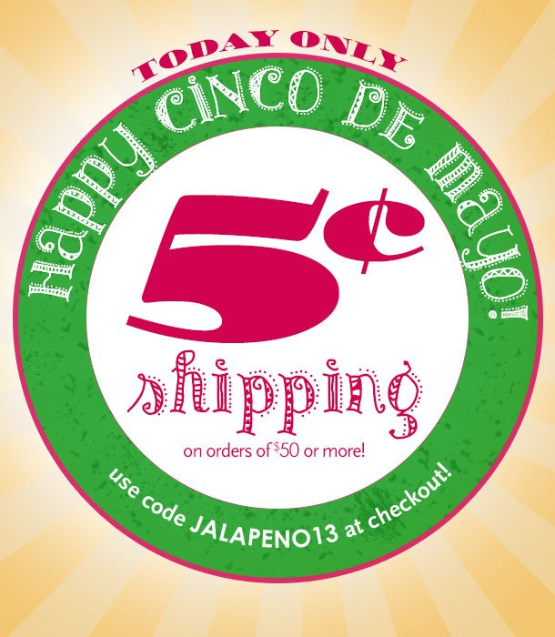 CINCO DE MAYO CELEBRATION! 5 CENT SHIPPING on orders of $50 or more! TODAY ONLY - 5/5/13! SHOP NOW!