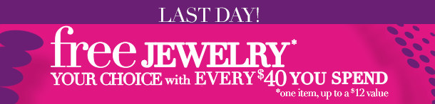 LAST DAY! FREE JEWELRY-Your Choice! ONE ITEM, Up to a $12 Value with Every $40 You Spend! ENDS TONIGHT! SHOP NOW!
