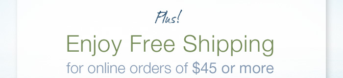 Plus! Enjoy Free Shipping for online orders of $45 or more.