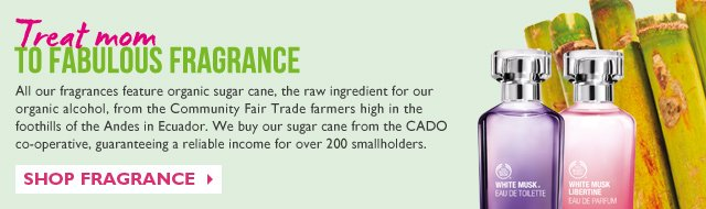 Treat mom TO FABULOUS FRAGRANCE -- All our fragrances feature organic sugar cane, the raw ingredient for our organic alcohol, from the Community Fair Trade farmers high in the foothills of the Andes in Ecuador. We buy our sugar cane from the CADO co-operative, guaranteeing a reliable income for over 200 smallholders.