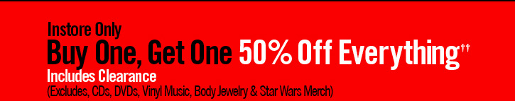 INSTORE ONLY - BUY ONE, GET ONE 50% OFF EVERYTHING ††