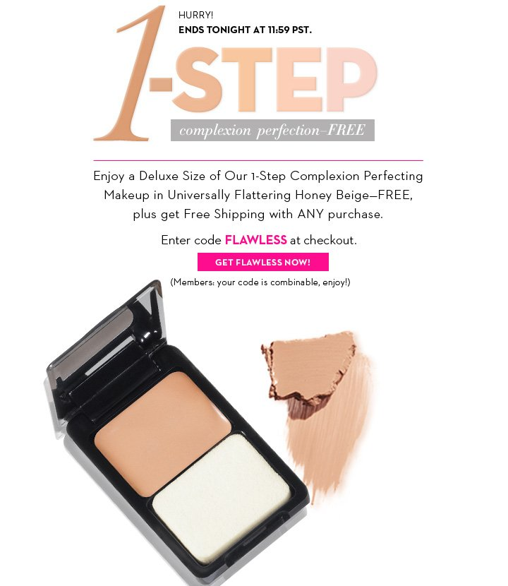HURRY! ENDS TONIGHT AT 11:59 PST. 1-STEP complexion perfection - FREE. Enjoy a Deluxe size of Our 1-Step Complexion Perfecting Makeup in Universally Flattering Honey Beige - Free, plus get Free Shipping with ANY purchase. Enter code FLAWLESS at checkout. GET FLAWLESS NOW! (Members your code is combinable, enjoy!)