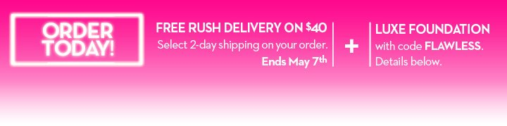ORDER TODAY! FREE RUSH DELIVERY ON $40. Select 2-day shipping on your order. Ends May 7th. + LUXE FOUNDATION with code FLAWLESS. Details Below.