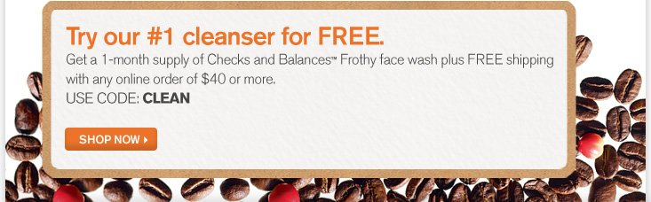 Try our number 1 cleanser FREE Get a 1 month supply of Checks and Balances Frothy face wash plus FREE shipping with any online order of 40 dollars or more USE CODE CLEAN SHOP NOW