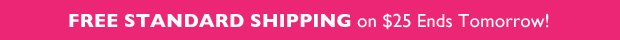 FREE STANDARD SHIPPING on $25 Ends Tomorrow!