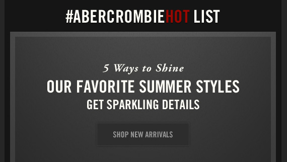 #ABERCROMBIEHOT LIST           5 Ways to Shine                      OUR FAVORITE SUMMER STYLES           GET SPARKLING DETAILS                      SHOP NEW ARRIVALS