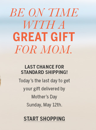 BE ON TIME WITH A GREAT GIFT FOR MOM. LAST CHANCE FOR STANDARD SHIPPING! Today's the last day to get your gift delivered by Mother's Day on Sunday, May 12th. START SHOPPING.