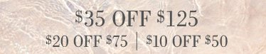 $35 Off $125 | $20 Off $75 | $10 Off $50