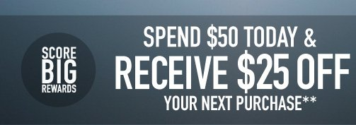 SPEND $50 TODAY & RECEIVE $25 OFF YOUR NEXT PURCHASE**