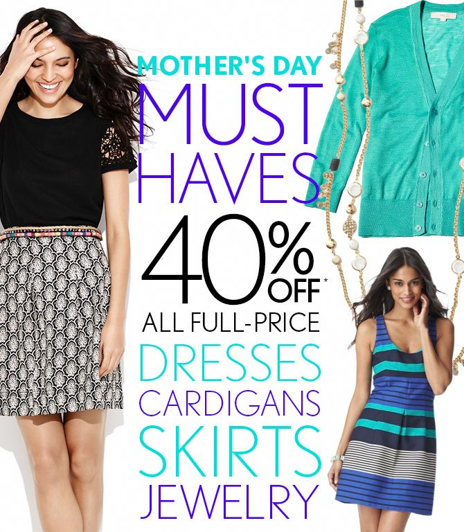 MOTHER'S DAY MUST HAVES 40% OFF* ALL FULL-PRICE DRESSES CARDIGANS SKIRTS JEWELRY