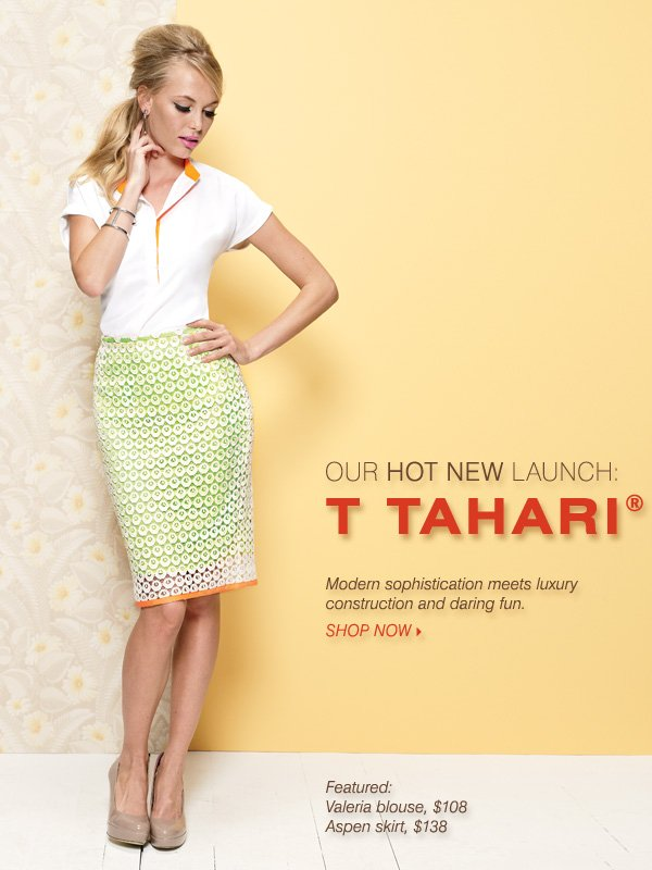 Our hot new launch: T Tahari® Modern sophistication meets luxury construction and daring fun. Shop now.