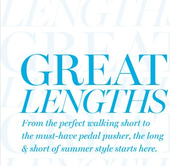 GREAT LENGTHSFrom the perfect walking short to the must–have pedal pusher, the long & short of summer style starts here.
