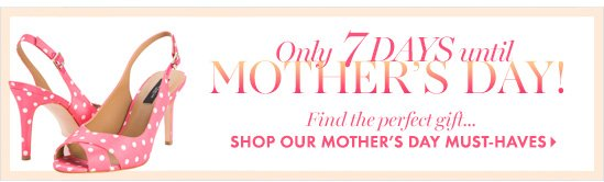 Only 7 days until MOTHER'S DAY!Find the perfect gift...SHOP OUR MOTHER'S DAY MUST-HAVES