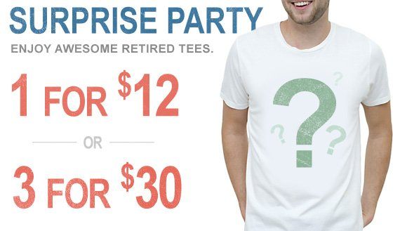 Surprise Party. Enjoy awesome retired tees. 1 for $12 or 3 for $30.