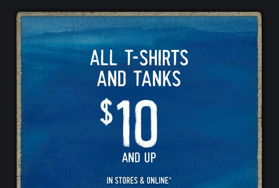 ALL T–SHIRTS AND  TANKS $10 AND UP IN STORES & ONLINE*