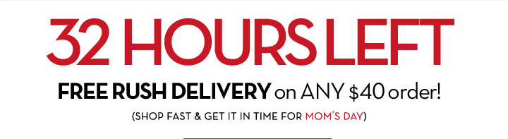32 HOURS LEFT. FREE RUSH DELIVERY on ANY $40 order! (SHOP FAST & GET IT IN TIME FOR MOM'S DAY.)