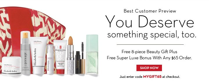Best Customer Preview. You Deserve something special, too. Free 8-piece Beauty Gift Plus Free Super Luxe Bonus With Any $65 Order. SHOP NOW. Just enter code MYGIFT65 at checkout.