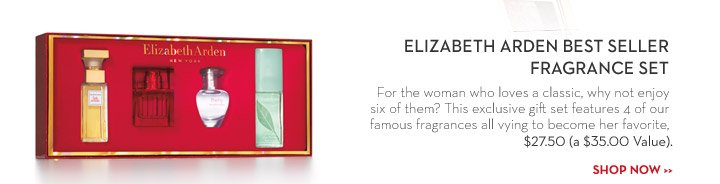 ELIZABETH ARDEN BEST SELLER FRAGRANCE SET. For the woman who loves a classic, why not enjoy six of them? This exclusive gift set features 4 of our famous fragrances all vying to become her favorite, $27.50 (a $35.00 Value). SHOP NOW.