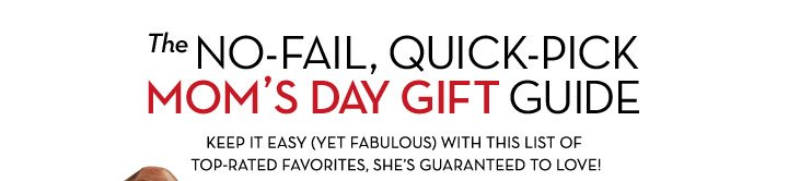 the NO-FAIL, QUICK-PICK MOM'S DAY GIFT GUIDE, KEEP IT EASY (YET FABULOUS) WITH THIS LIST OF TOP-RATED FAVORITES, SHE'S GUARANTEED TO LOVE!