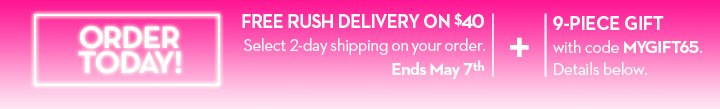 ORDER TODAY! FREE RUSH DELIVERY ON $40. Select 2-day shipping on your order. Ends May 7th. + 9-PIECE GIFT with code MYGIFT65. Details below.