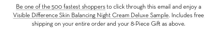 Be one of the 500 fastest shoppers to click through this email and enjoy a Visible Difference Skin Balancing Night Cream Deluxe Sample. Includes free shipping on your entire order and your  8-Piece Gift above.