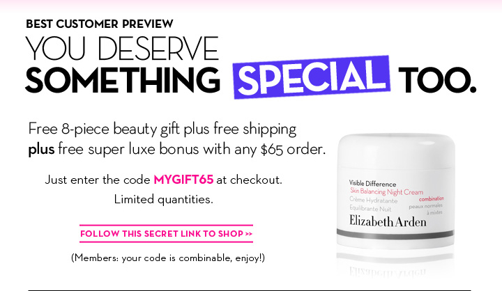 BEST CUSTOMER PREVIEW. YOU DESERVE SOMETHING SPECIAL TOO. Free 8-piece beauty gift plus free shipping plus free  super luxe bonus with any $65 order. Just enter the code MYGIFT65 at checkout. Limited quantities. FOLLOW THIS SECRET LINK TO SHOP. (Members: your code is combinable, enjoy!)