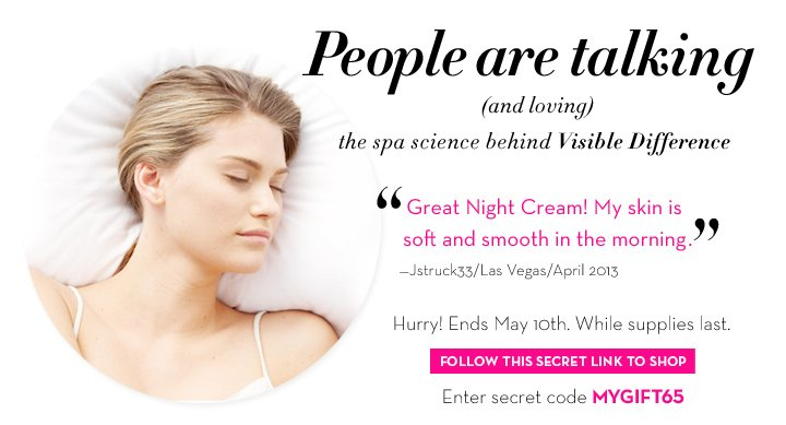 """People are talking (and loving) the spa science behind Visible Difference. """"Great Night Cream! My skin  is soft and smooth in the morning."""" - Jstruck33/Las Vegas/April 2013. Hurry! Ends May 10th. While supplies last. FOLLOW THIS SECRET LINK TO SHOP. Enter secret code MYGIFT65."""