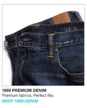 1969 PREMIUM DENIM | Premium fabrics. Perfect fits. | SHOP 1969 DENIM