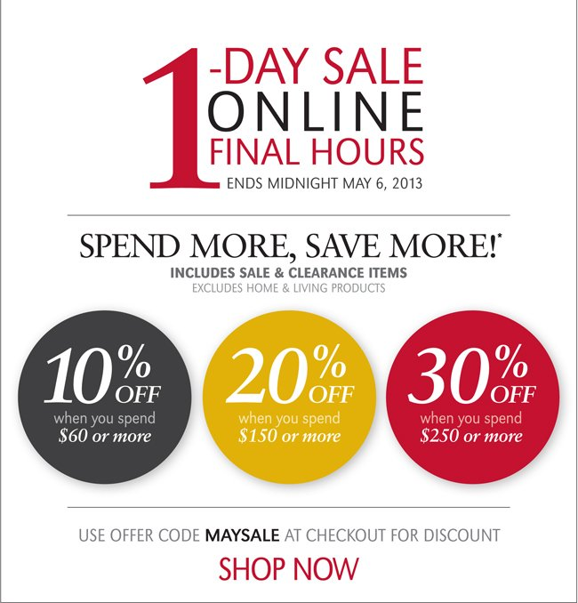 1-DAY SALE | ONLINE FINAL HOURS | ENDS MIDNIGHT MAY 6, 2013 | 10% OFF WHEN YOU SPEND $60 OR MORE | 20% WHEN YOU SPEND $150 OR MORE | 30% WHEN YOU SPEND $250 OR MORE | SPEND MORE, SAVE MORE! INCLUDES SALE & CLEARANCE ITEMS | EXCLUDES HOME & LIVING PRODUCTS | USE OFFER CODE MAYSALE AT CHECKOUT FOR DISCOUNT | SHOP NOW