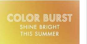 COLOR BURST SHINE BRIGHT THIS SUMMER
