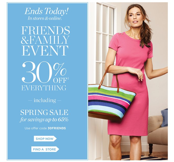 Ends today! In stores and online. Family and Friends event. 30% off everything including spring sale for savings up to 65%. Use offer code 30FRIENDS. Shop now. Find a store.
